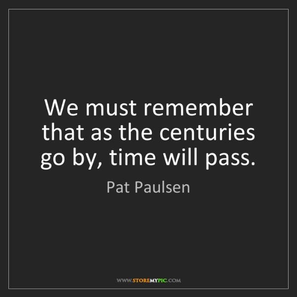 Pat Paulsen: We must remember that as the centuries go by, time will...