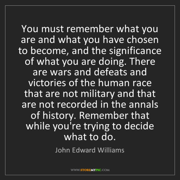 John Edward Williams: You must remember what you are and what you have chosen...