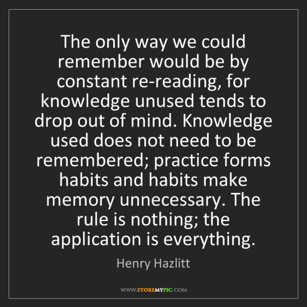 Henry Hazlitt: The only way we could remember would be by constant re-reading,...