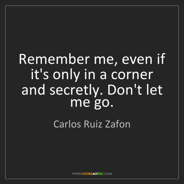 Carlos Ruiz Zafon: Remember me, even if it's only in a corner and secretly....