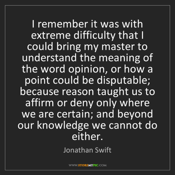 Jonathan Swift: I remember it was with extreme difficulty that I could...