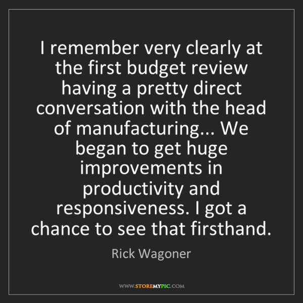 Rick Wagoner: I remember very clearly at the first budget review having...