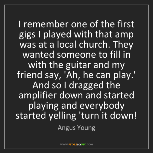 Angus Young: I remember one of the first gigs I played with that amp...