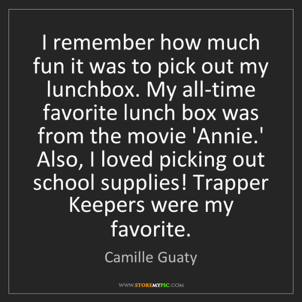 Camille Guaty: I remember how much fun it was to pick out my lunchbox....