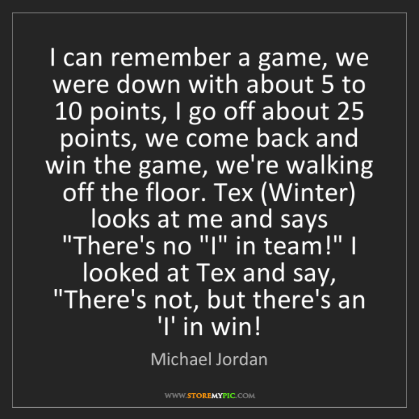 Michael Jordan: I can remember a game, we were down with about 5 to 10...