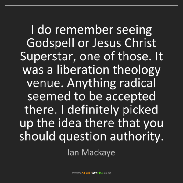 Ian Mackaye: I do remember seeing Godspell or Jesus Christ Superstar,...