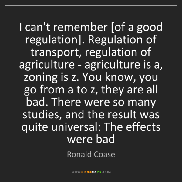 Ronald Coase: I can't remember [of a good regulation]. Regulation of...