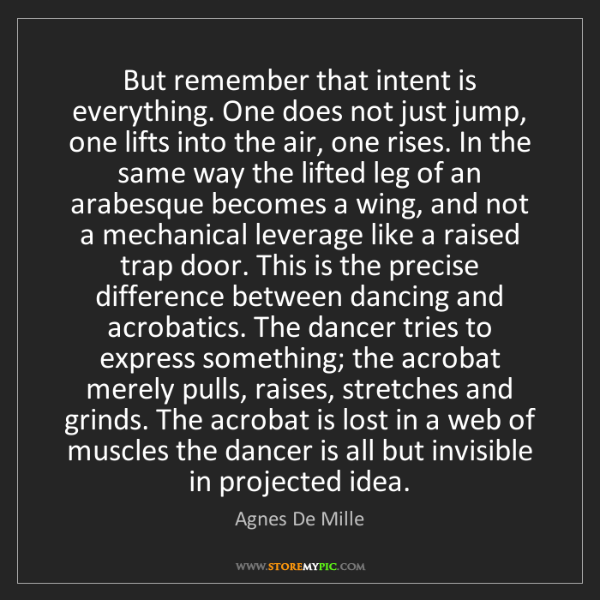 Agnes De Mille: But remember that intent is everything. One does not...