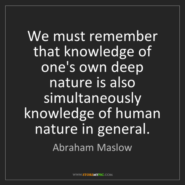 Abraham Maslow: We must remember that knowledge of one's own deep nature...