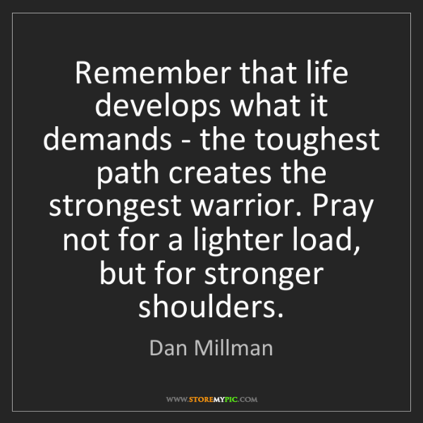 Dan Millman: Remember that life develops what it demands - the toughest...