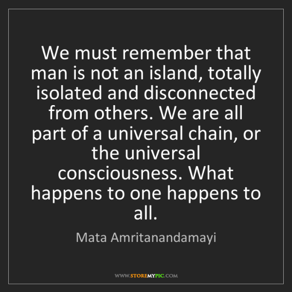 Mata Amritanandamayi: We must remember that man is not an island, totally isolated...