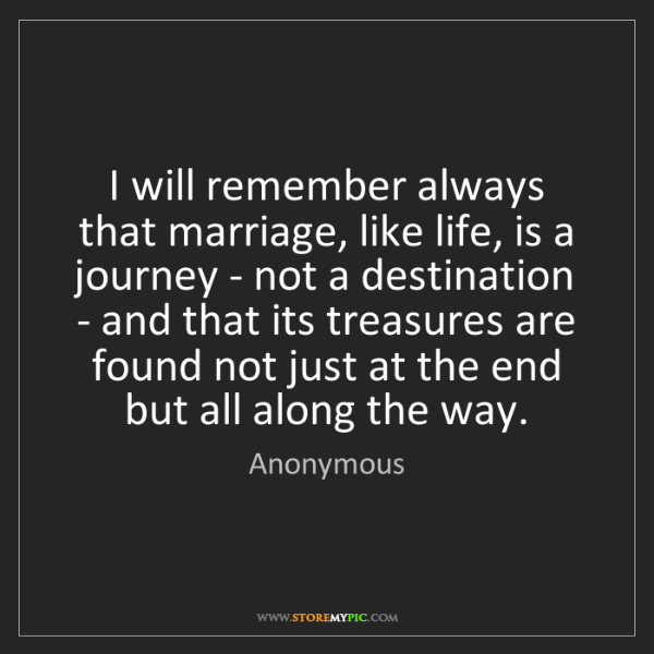 Anonymous: I will remember always that marriage, like life, is a...