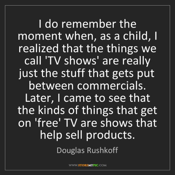 Douglas Rushkoff: I do remember the moment when, as a child, I realized...