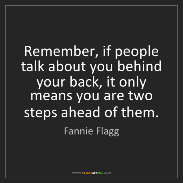 Fannie Flagg: Remember, if people talk about you behind your back,...