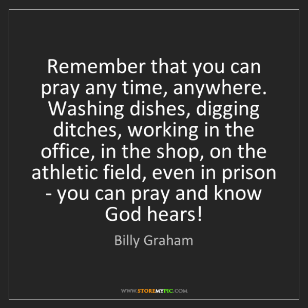 Billy Graham: Remember that you can pray any time, anywhere. Washing...