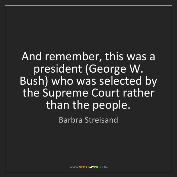 Barbra Streisand: And remember, this was a president (George W. Bush) who...