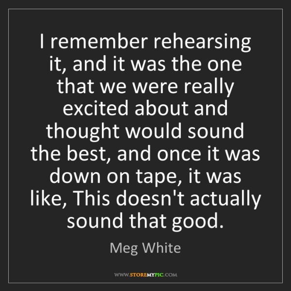 Meg White: I remember rehearsing it, and it was the one that we...