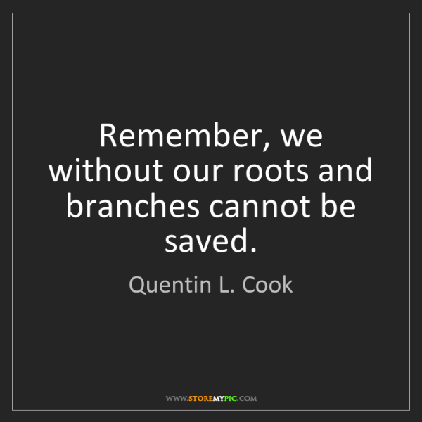 Quentin L. Cook: Remember, we without our roots and branches cannot be...