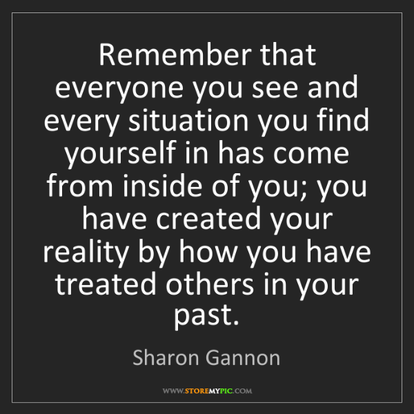 Sharon Gannon: Remember that everyone you see and every situation you...