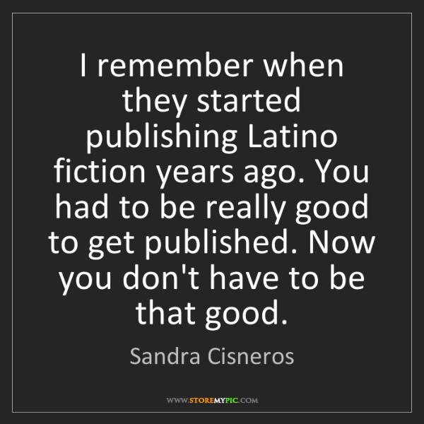Sandra Cisneros: I remember when they started publishing Latino fiction...