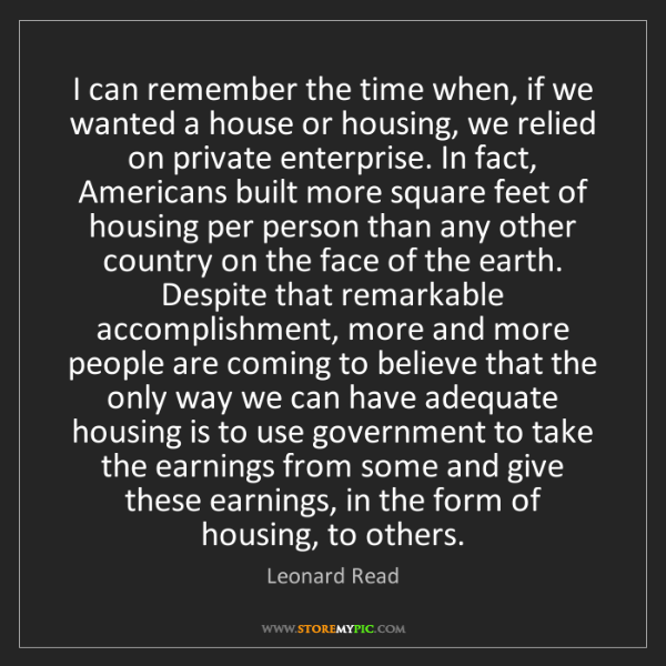Leonard Read: I can remember the time when, if we wanted a house or...
