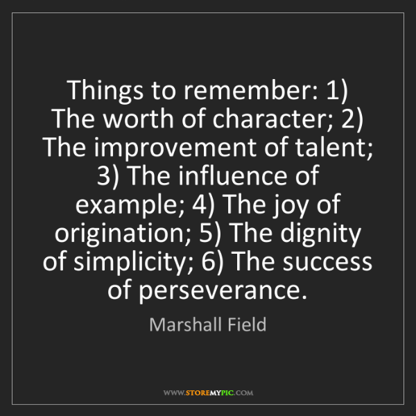 Marshall Field: Things to remember: 1) The worth of character; 2) The...