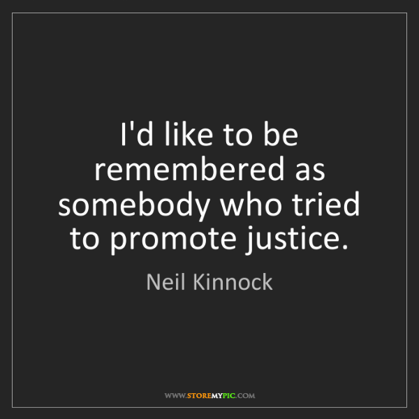 Neil Kinnock: I'd like to be remembered as somebody who tried to promote...