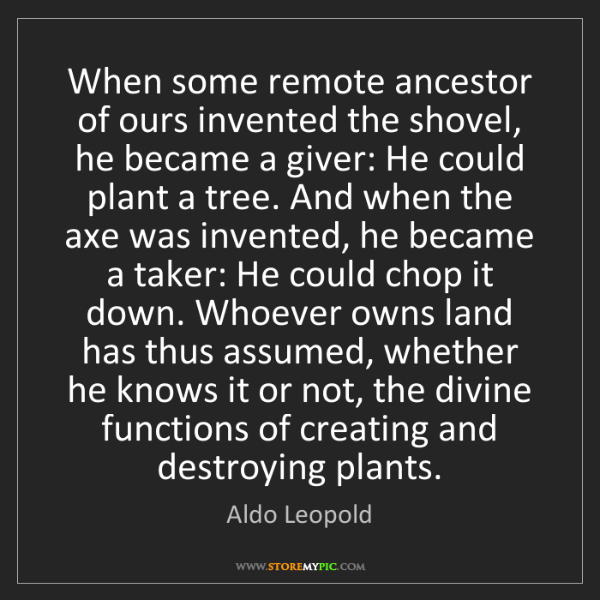 Aldo Leopold: When some remote ancestor of ours invented the shovel,...