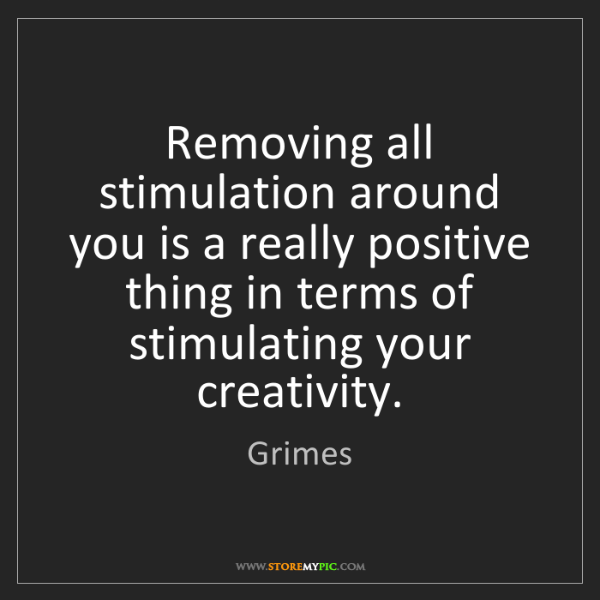 Grimes: Removing all stimulation around you is a really positive...