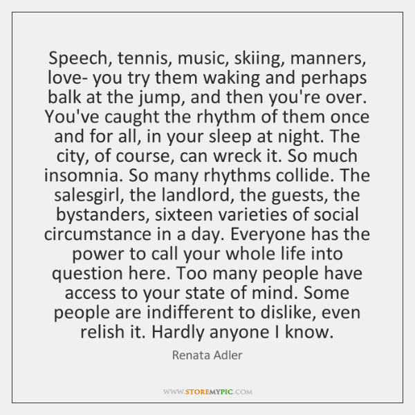 Speech, tennis, music, skiing, manners, love- you try them waking and perhaps ...