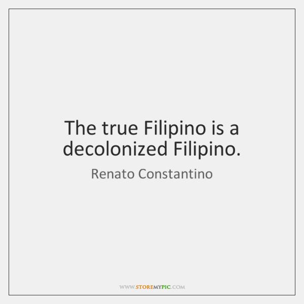 The true Filipino is a decolonized Filipino.