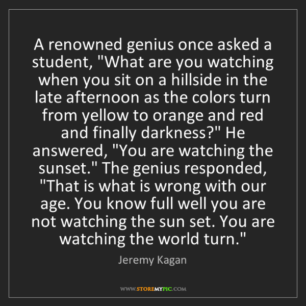 """Jeremy Kagan: A renowned genius once asked a student, """"What are you..."""