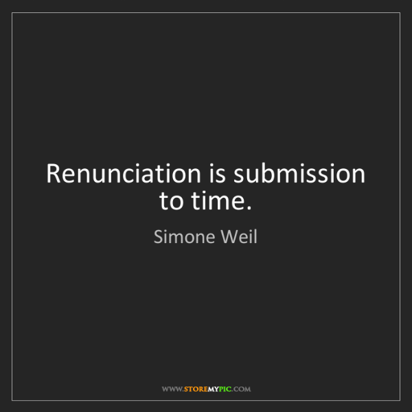 Simone Weil: Renunciation is submission to time.