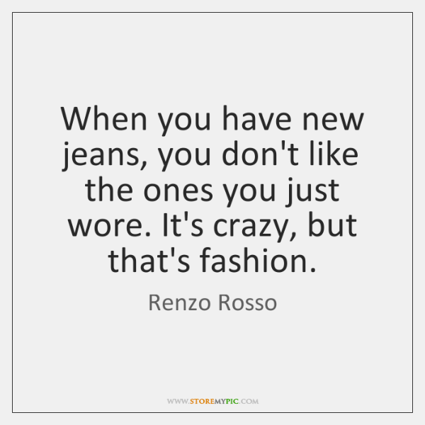 When you have new jeans, you don't like the ones you just ...
