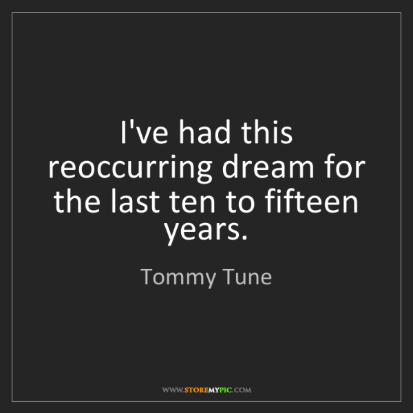 Tommy Tune: I've had this reoccurring dream for the last ten to fifteen...