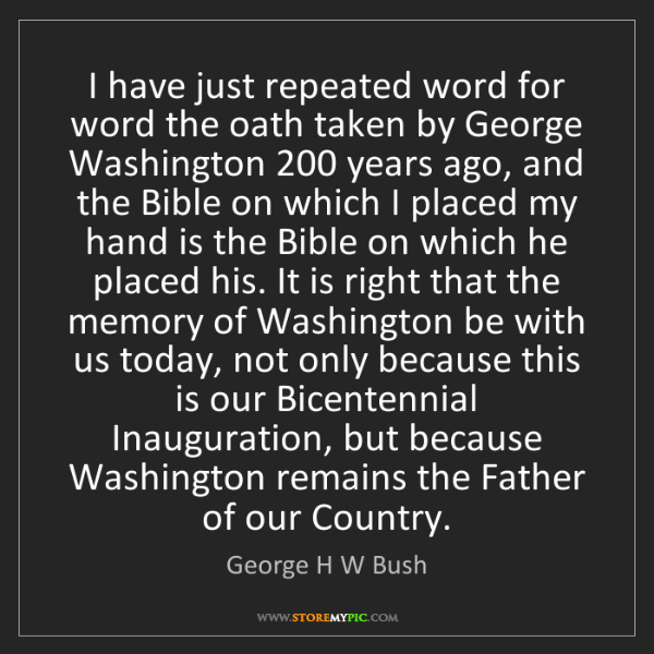 George H W Bush: I have just repeated word for word the oath taken by...