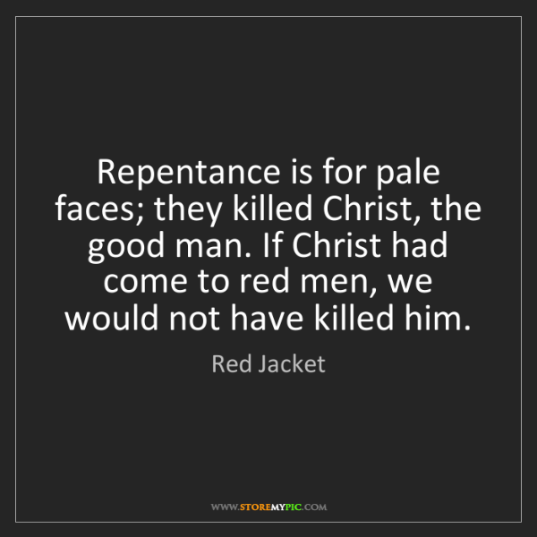 Red Jacket: Repentance is for pale faces; they killed Christ, the...