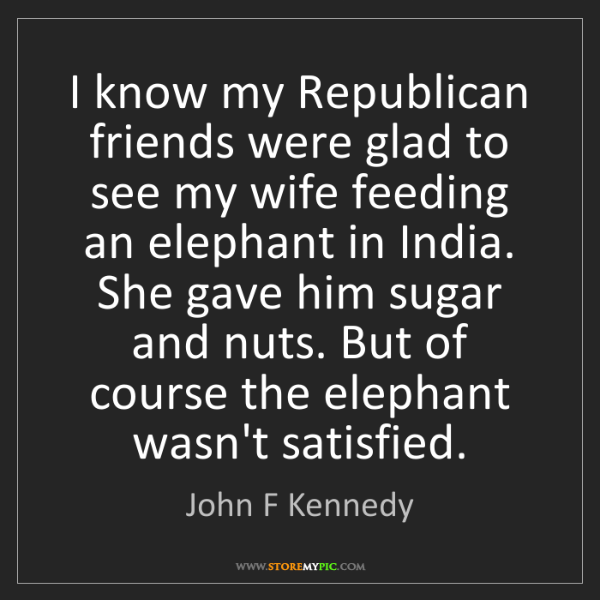 John F Kennedy: I know my Republican friends were glad to see my wife...