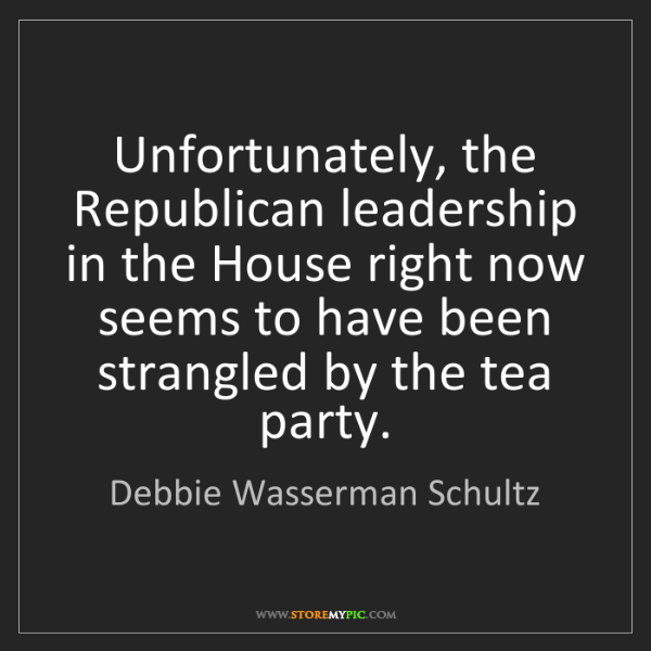 Debbie Wasserman Schultz: Unfortunately, the Republican leadership in the House...