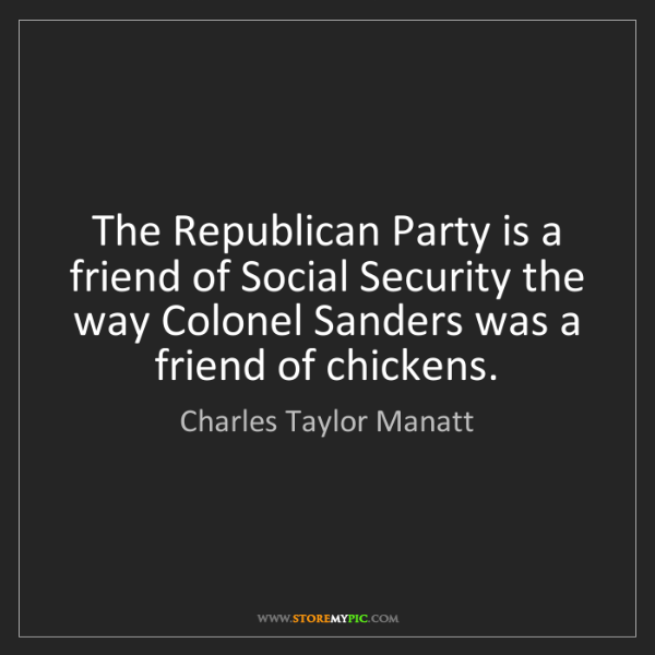 Charles Taylor Manatt: The Republican Party is a friend of Social Security the...