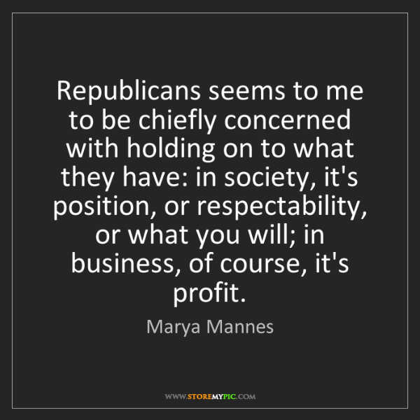 Marya Mannes: Republicans seems to me to be chiefly concerned with...