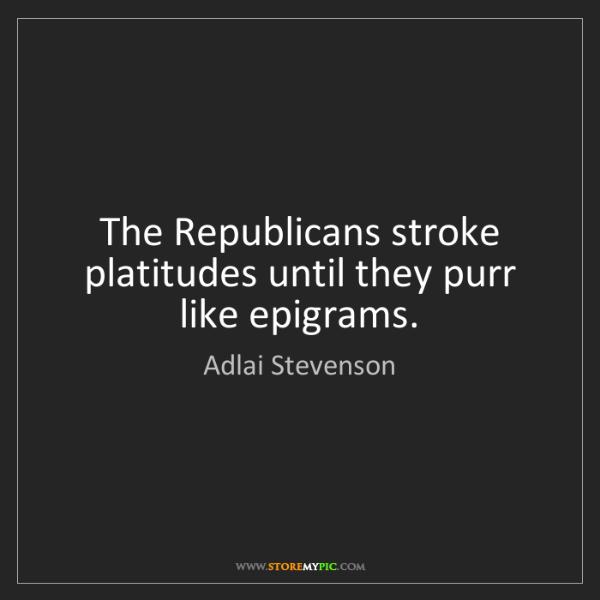 Adlai Stevenson: The Republicans stroke platitudes until they purr like...