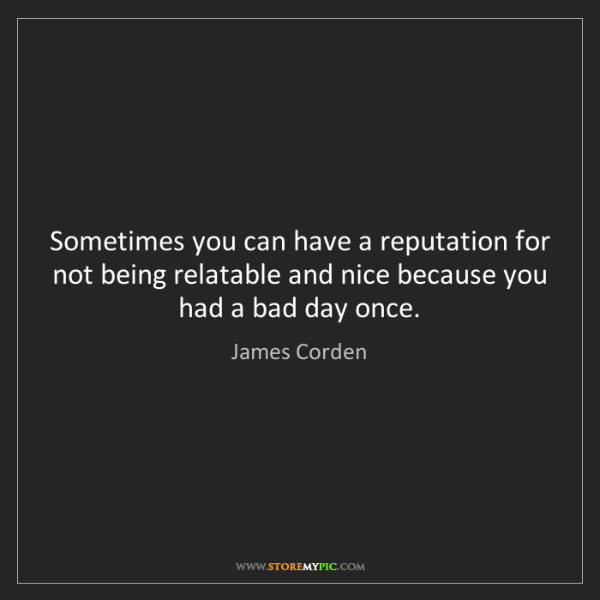James Corden: Sometimes you can have a reputation for not being relatable...