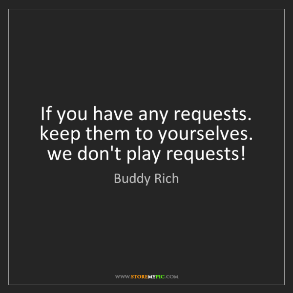 Buddy Rich: If you have any requests. keep them to yourselves. we...