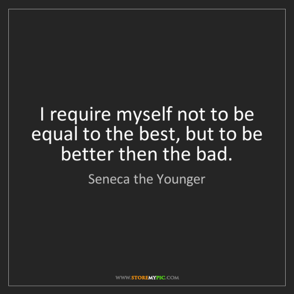 Seneca the Younger: I require myself not to be equal to the best, but to...