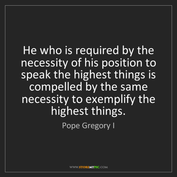 Pope Gregory I: He who is required by the necessity of his position to...