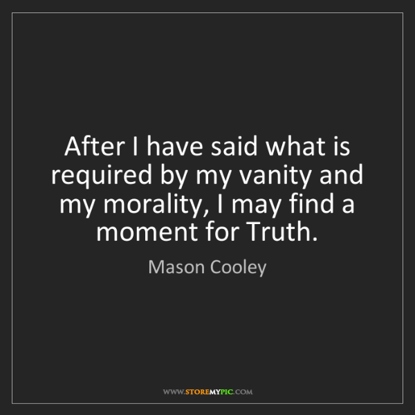 Mason Cooley: After I have said what is required by my vanity and my...