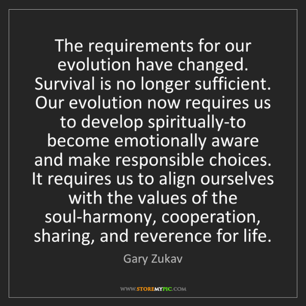 Gary Zukav: The requirements for our evolution have changed. Survival...