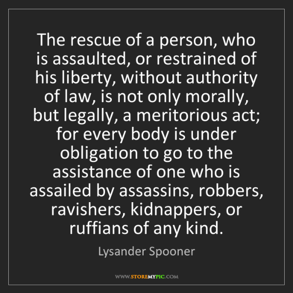 Lysander Spooner: The rescue of a person, who is assaulted, or restrained...