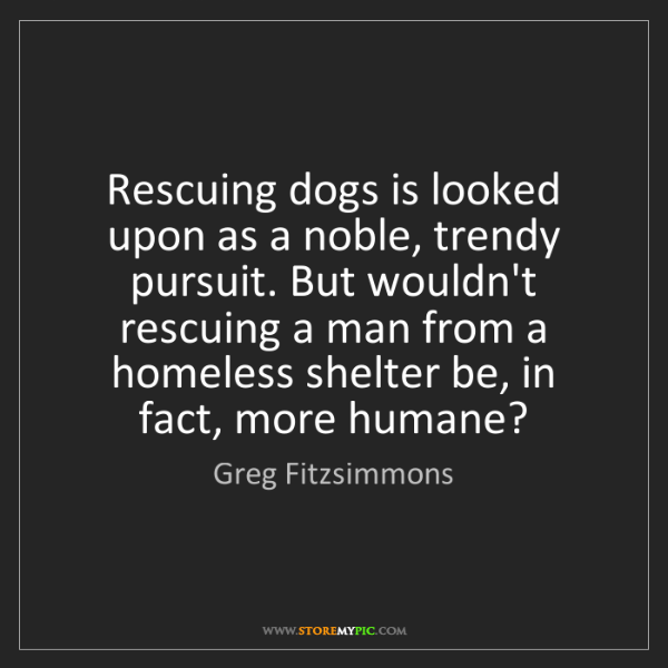 Greg Fitzsimmons: Rescuing dogs is looked upon as a noble, trendy pursuit....